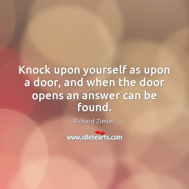Knock upon yourself as upon a door, and when the door opens an answer can be found. Image