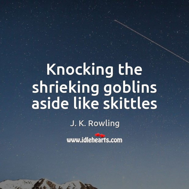 Knocking the shrieking goblins aside like skittles Image