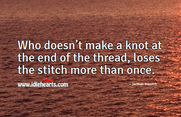 Who doesn't make a knot at the end of the thread, loses the stitch more than once. Sicilian Proverbs Image
