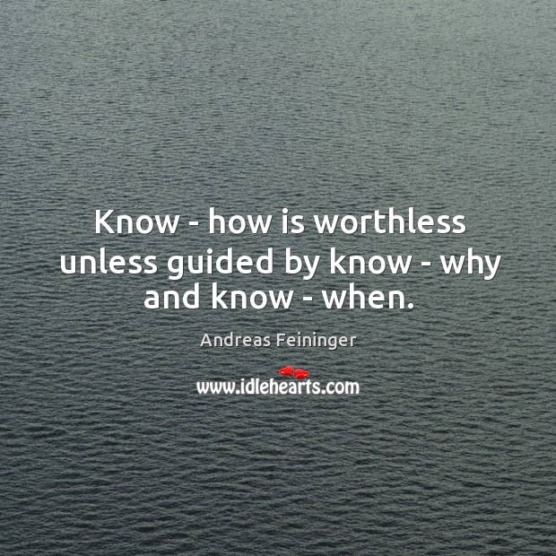 Know – how is worthless unless guided by know – why and know – when. Andreas Feininger Picture Quote