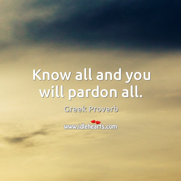 Know all and you will pardon all. Greek Proverbs Image