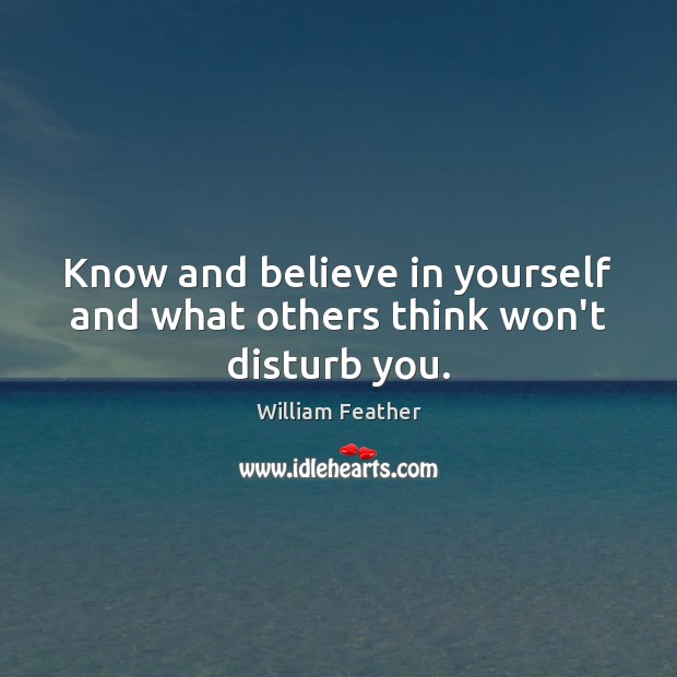 Know and believe in yourself and what others think won't disturb you. William Feather Picture Quote