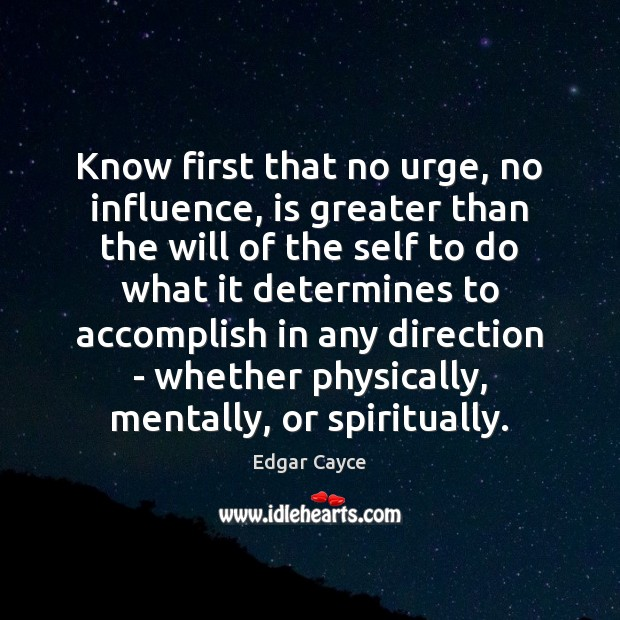 Know first that no urge, no influence, is greater than the will Edgar Cayce Picture Quote