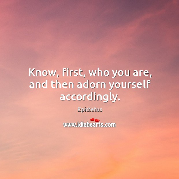 Know, first, who you are, and then adorn yourself accordingly. Image