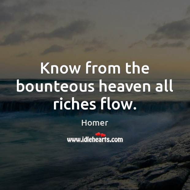 Image, Know from the bounteous heaven all riches flow.