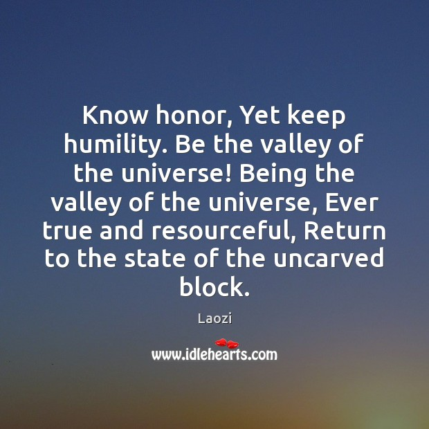 Image, Know honor, Yet keep humility. Be the valley of the universe! Being