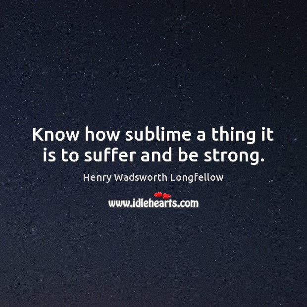 Know how sublime a thing it is to suffer and be strong. Image