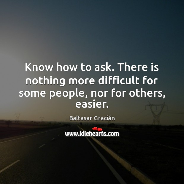 Know how to ask. There is nothing more difficult for some people, nor for others, easier. Image