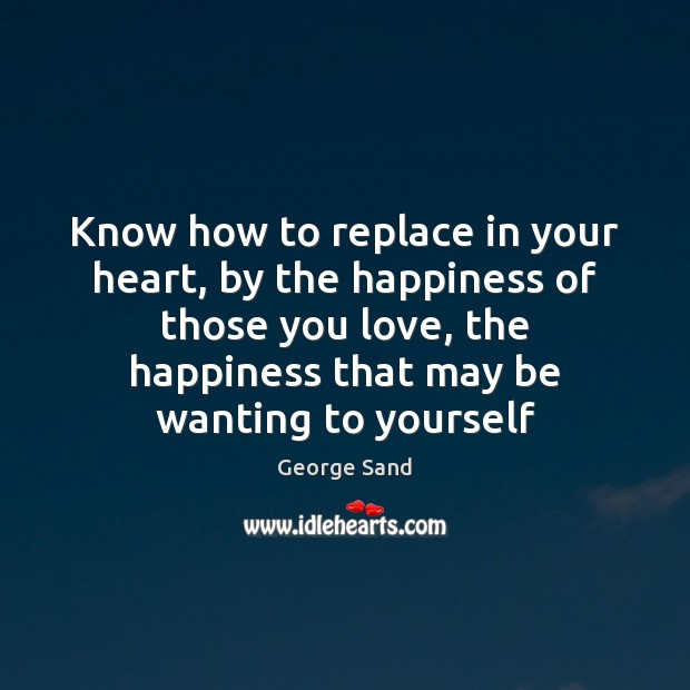Know how to replace in your heart, by the happiness of those George Sand Picture Quote