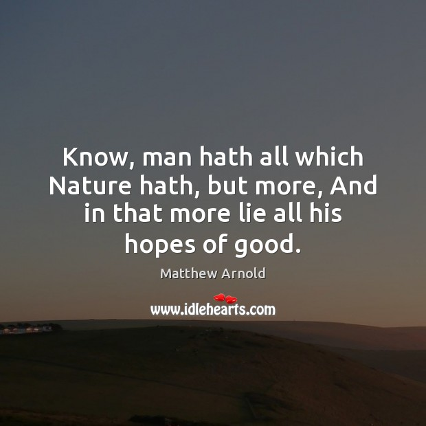 Know, man hath all which Nature hath, but more, And in that Image