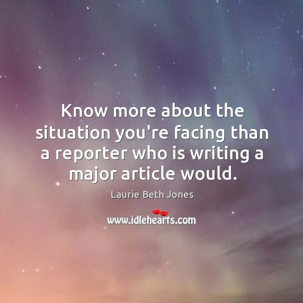 Know more about the situation you're facing than a reporter who is Laurie Beth Jones Picture Quote