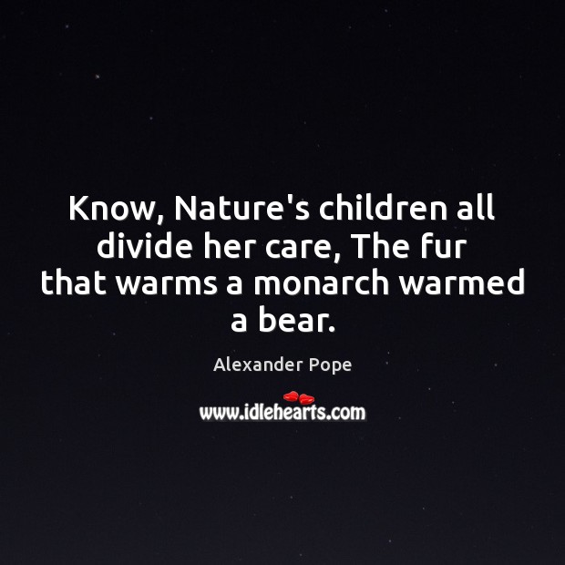 Know, Nature's children all divide her care, The fur that warms a monarch warmed a bear. Image