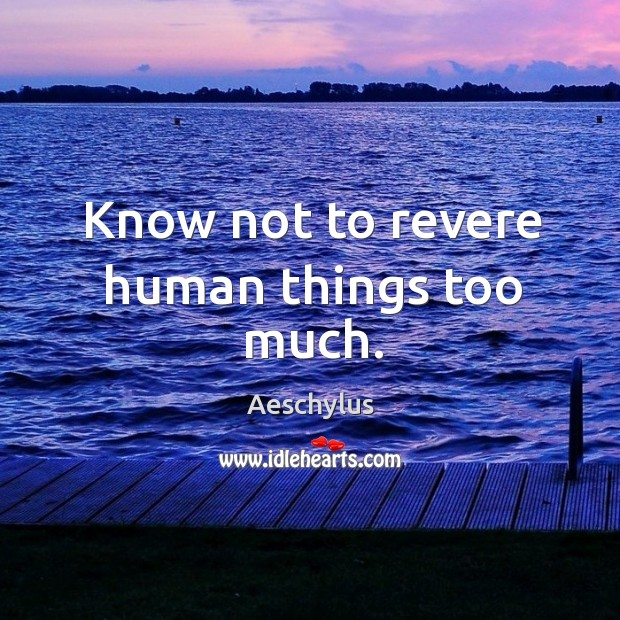Know not to revere human things too much. Image