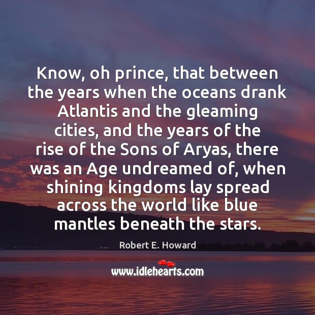 Know, oh prince, that between the years when the oceans drank Atlantis Robert E. Howard Picture Quote