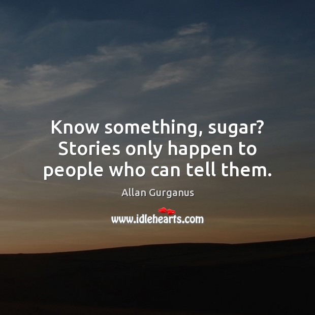 Image, Know something, sugar? Stories only happen to people who can tell them.