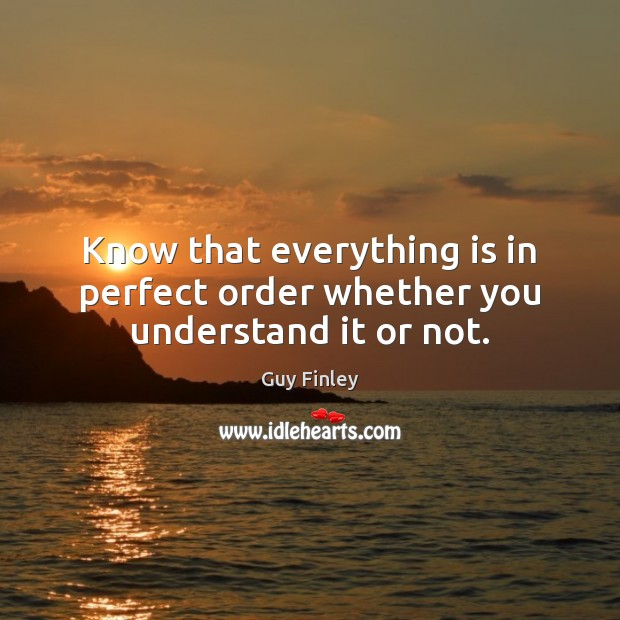 Know that everything is in perfect order whether you understand it or not. Guy Finley Picture Quote