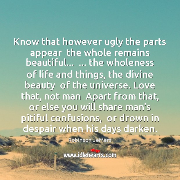 Image, Know that however ugly the parts appear  the whole remains beautiful…  … the