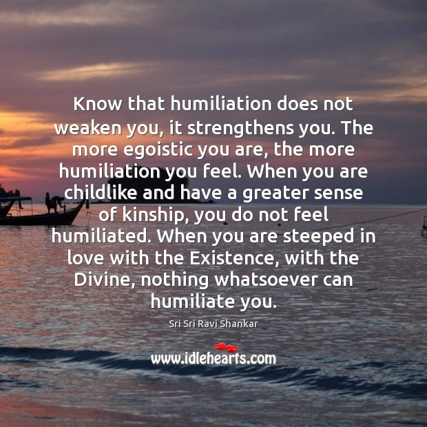 Know that humiliation does not weaken you, it strengthens you. The more Image