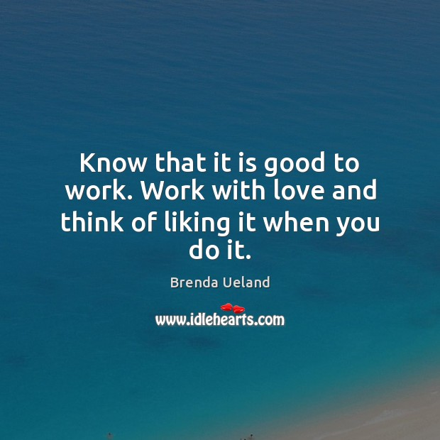 Know that it is good to work. Work with love and think of liking it when you do it. Image
