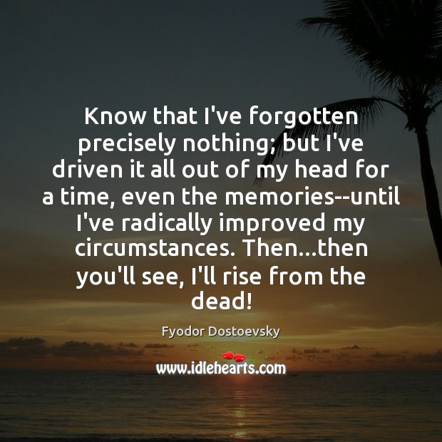 Know that I've forgotten precisely nothing; but I've driven it all out Fyodor Dostoevsky Picture Quote