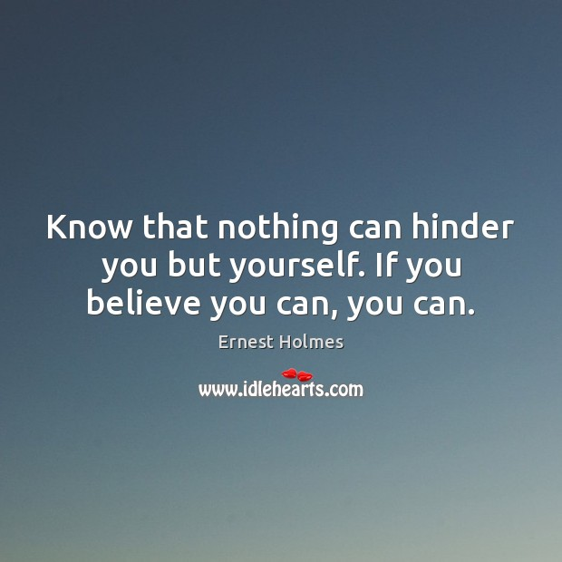 Know that nothing can hinder you but yourself. If you believe you can, you can. Image
