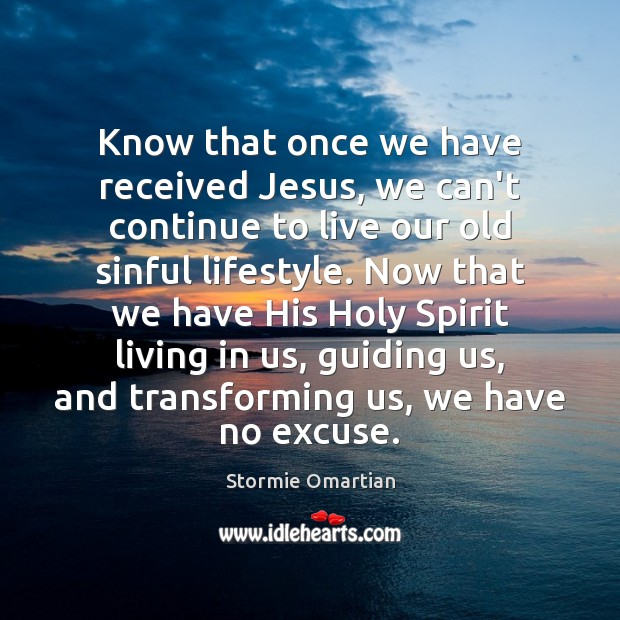 Know that once we have received Jesus, we can't continue to live Stormie Omartian Picture Quote