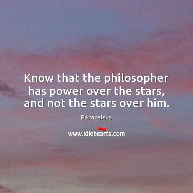 Know that the philosopher has power over the stars, and not the stars over him. Paracelsus Picture Quote