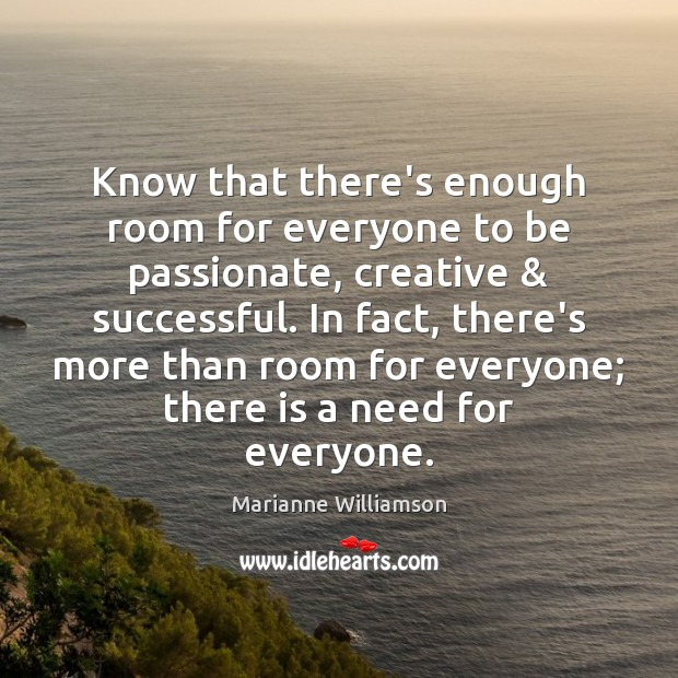 Know that there's enough room for everyone to be passionate, creative & successful. Image