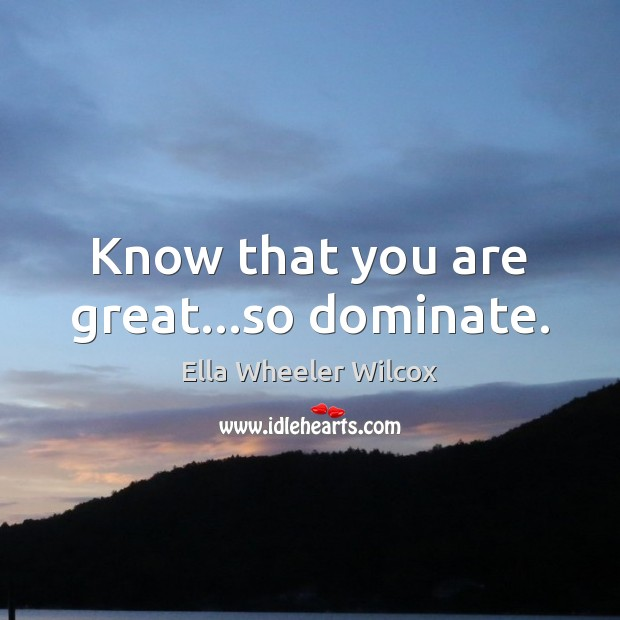 Image, Know that you are great…so dominate.