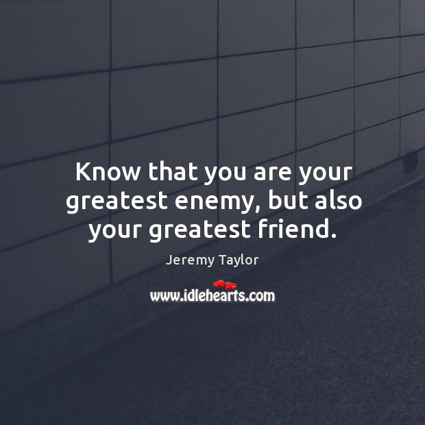 Know that you are your greatest enemy, but also your greatest friend. Image