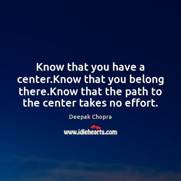 Know that you have a center.Know that you belong there.Know Effort Quotes Image