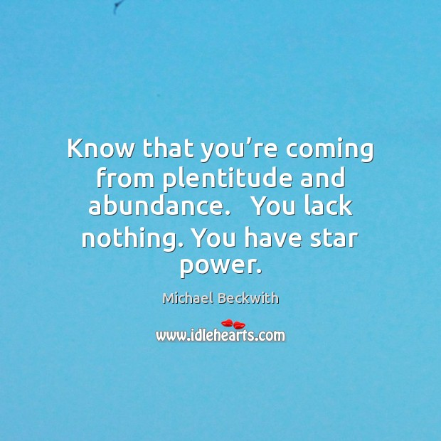 Know that you're coming from plentitude and abundance.   You lack nothing. Image