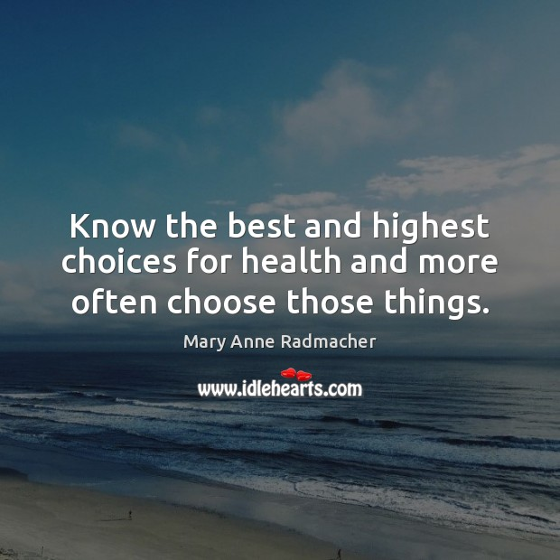 Know the best and highest choices for health and more often choose those things. Mary Anne Radmacher Picture Quote