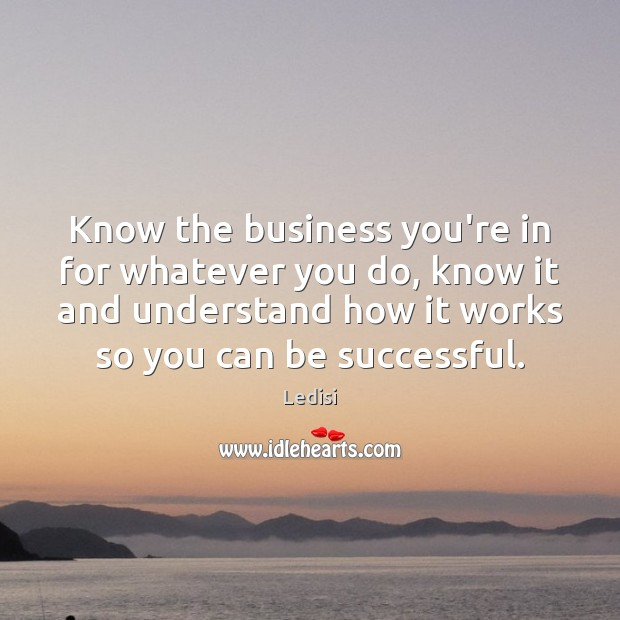 Know the business you're in for whatever you do, know it and Image