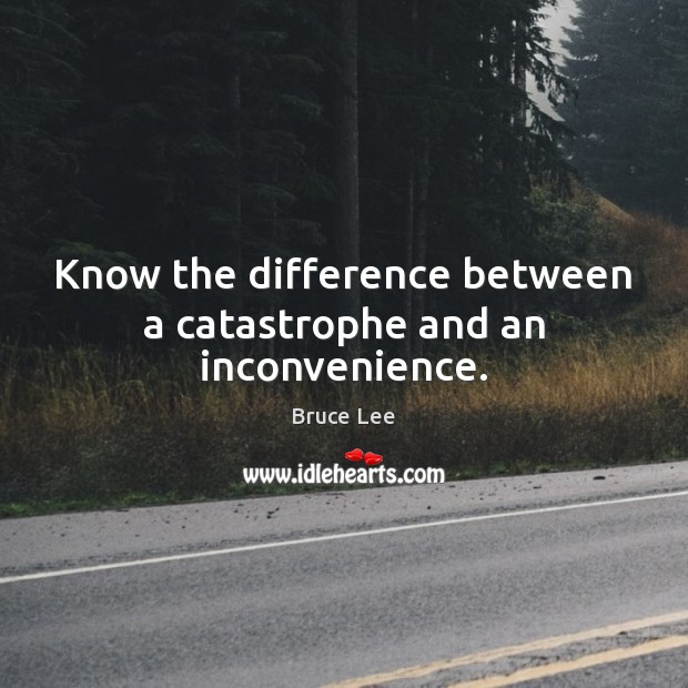 Know the difference between a catastrophe and an inconvenience. Bruce Lee Picture Quote