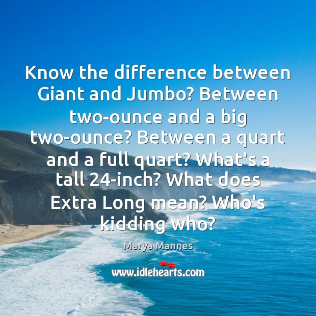 Know the difference between Giant and Jumbo? Between two-ounce and a big Marya Mannes Picture Quote