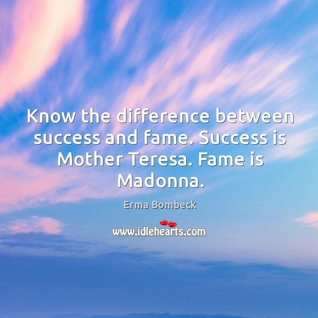 Image, Know the difference between success and fame. Success is Mother Teresa. Fame is Madonna.
