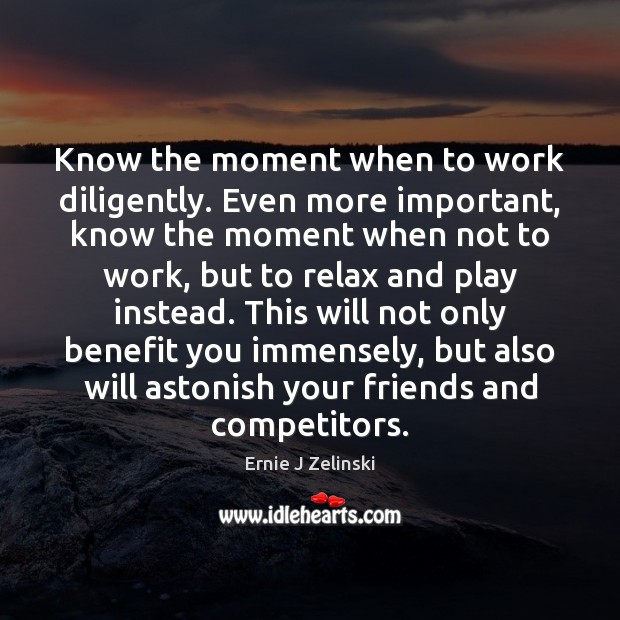 Know the moment when to work diligently. Even more important, know the Ernie J Zelinski Picture Quote