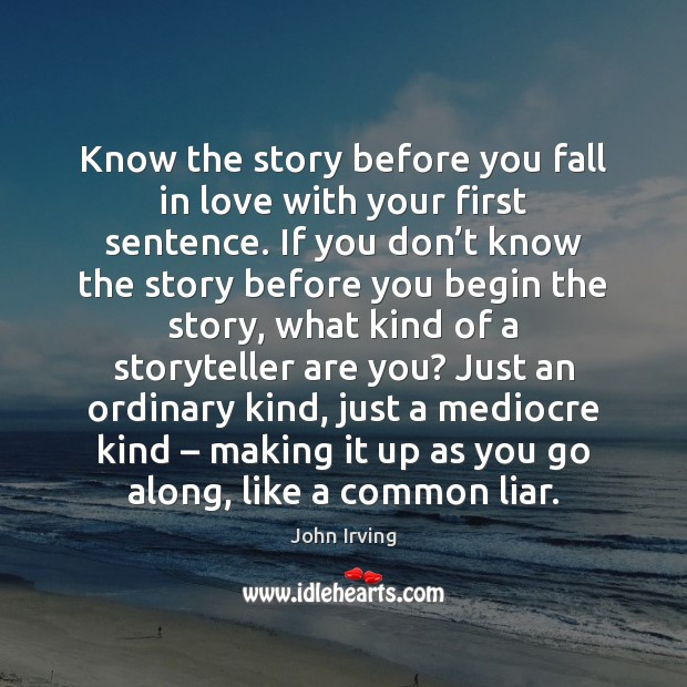 Know the story before you fall in love with your first sentence. John Irving Picture Quote