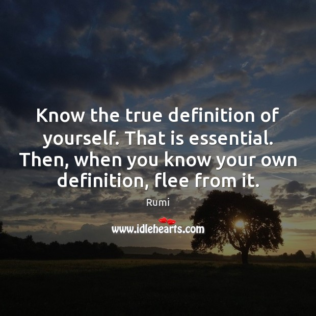 Know the true definition of yourself. That is essential. Then, when you Image