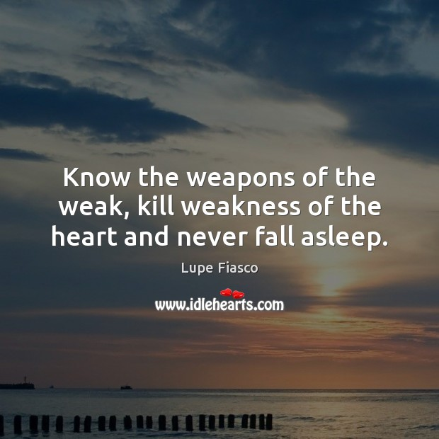 Know the weapons of the weak, kill weakness of the heart and never fall asleep. Image