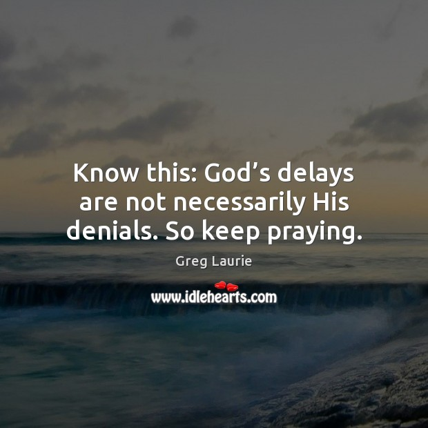 Know this: God's delays are not necessarily His denials. So keep praying. Greg Laurie Picture Quote