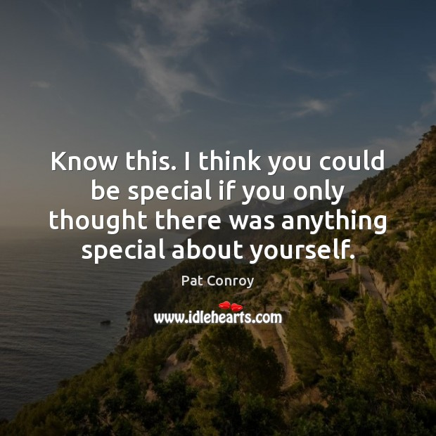 Know this. I think you could be special if you only thought Pat Conroy Picture Quote