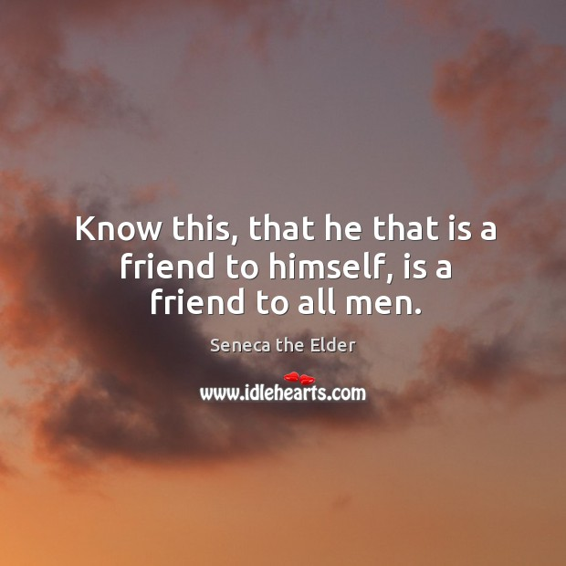 Know this, that he that is a friend to himself, is a friend to all men. Seneca the Elder Picture Quote