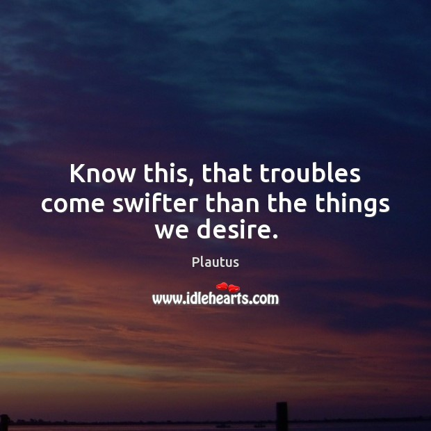 Know this, that troubles come swifter than the things we desire. Image