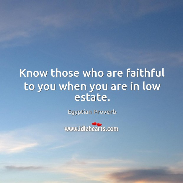 Know those who are faithful to you when you are in low estate. Egyptian Proverbs Image