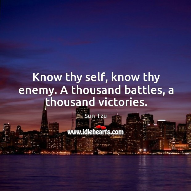 Know thy self, know thy enemy. A thousand battles, a thousand victories. Image