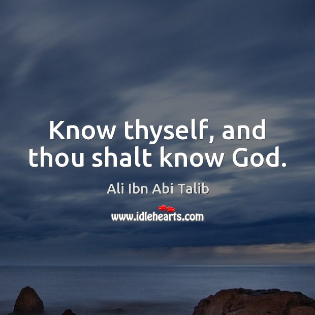 Know thyself, and thou shalt know God. Ali Ibn Abi Talib Picture Quote