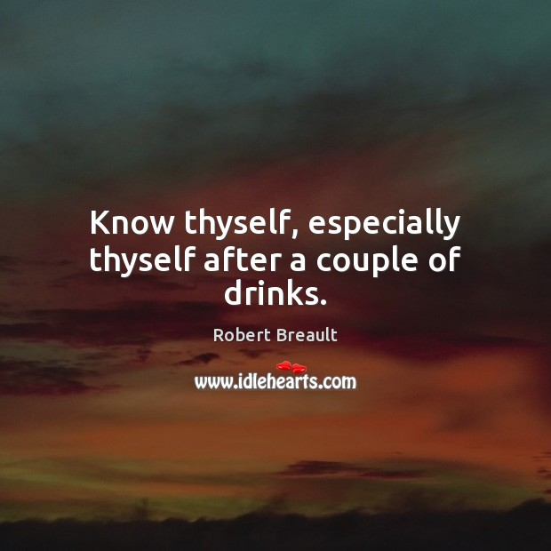 Know thyself, especially thyself after a couple of drinks. Image