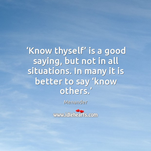 Know thyself is a good saying, but not in all situations. In many it is better to say know others. Menander Picture Quote